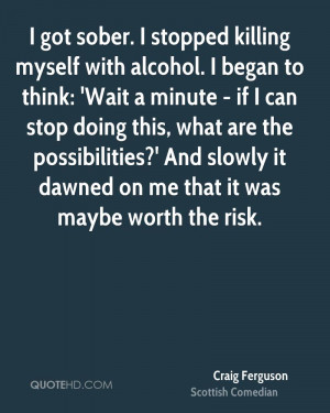 got sober. I stopped killing myself with alcohol. I began to think ...