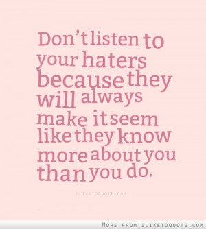 Don't listen to your haters because they will always make it seem like ...
