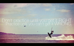 Perfect practice leads to perfection.