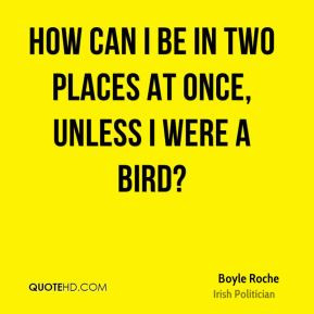 Boyle Roche - How can I be in two places at once, unless I were a bird ...
