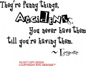 They're funny things, accidents. You never have them till you're ...