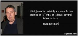 ... premise as is Twins, as is Dave, beyond Ghostbusters. - Ivan Reitman