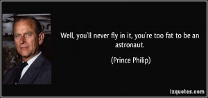 ... ll never fly in it, you're too fat to be an astronaut. - Prince Philip