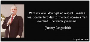 With my wife I don't get no respect. I made a toast on her birthday to ...
