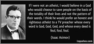 an atheist, I would believe in a God who would choose to save people ...