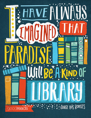 """have always imagined that Paradise will be a kind of library."""""""