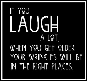 IF YOU LAUGH A LOT, WHEN YOU GET OLDER YOUR WRINKLES WILL BE IN THE ...