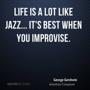 Life is a lot like jazz... it's best when you improvise.