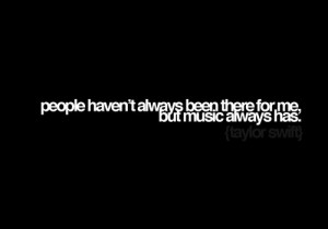 People haven't always been there for me, but music always has ...