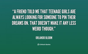 friend told me that teenage girls are always looking for someone ...