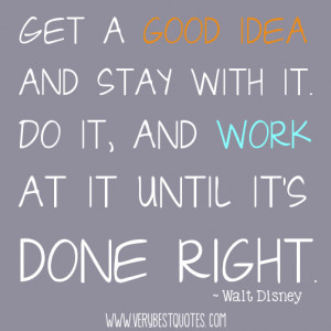 ... it. Do it, and work at it until it's done right. ~ Walt Disney Quotes