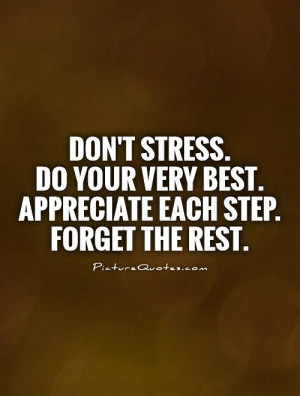 Don't stress. Do your very best. Appreciate each step. Forget the rest ...