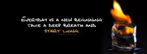 ... :Everyday is a new beginning, take a deep breath and start living