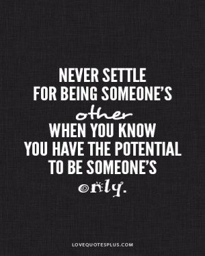 Never settle for being someone's other when you have the potential ...