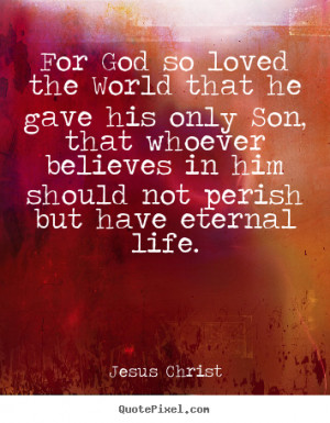 ... that he gave his only son, that.. Jesus Christ popular life quotes
