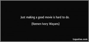 Just making a good movie is hard to do. - Keenen Ivory Wayans