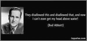 ... that, and now I can't even get my head above water! - Bud Abbott