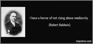 have a horror of not rising above mediocrity. - Robert Baldwin