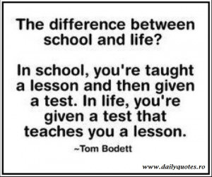 In school, you're taught a lesson and then given a test. In life ...