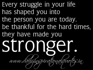 ... thankful for the hard times, they have made you stronger. ~ Anonymous