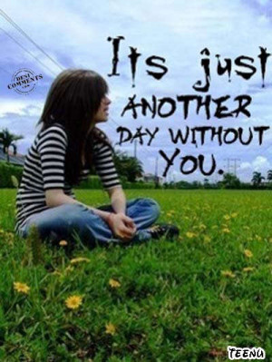 """Its Just Another Day Without You""""~ Missing You Quote"""