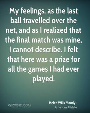 My feelings, as the last ball travelled over the net, and as I ...
