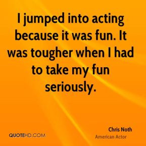 jumped into acting because it was fun It was tougher when I had to