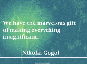 We have the marvelous gift of making everything insignificant.
