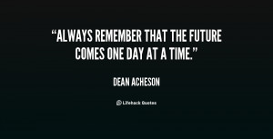 Always remember that the future comes one day at a time.""