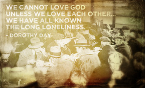 Dorothy Day: We cannot love GOD unless we love each other