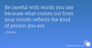 Be careful with words you say because what comes out from your mouth ...