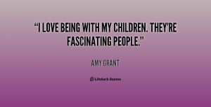 love being with my children. They're fascinating people.""
