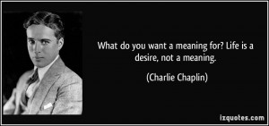 ... want a meaning for? Life is a desire, not a meaning. - Charlie Chaplin