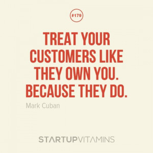 Treat your customers like they own you. Because they do. -Mark Cuban ...