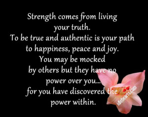Strength comes from living your truth. To be true and authentic is ...