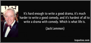 hard enough to write a good drama, it's much harder to write a good ...