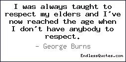 was always taught to respect my elders and I've now reached the age ...