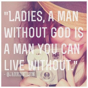 Ladies, a man without God is a man you can live without.