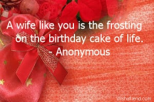 wife like you is the frosting on the birthday cake of life.