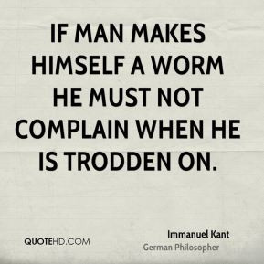 If man makes himself a worm he must not complain when he is trodden on ...