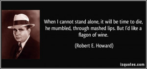 When I cannot stand alone, it will be time to die, he mumbled, through ...