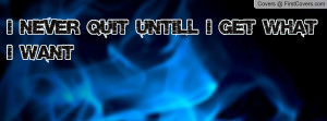 Never Quit Untill I Get What I want Profile Facebook Covers