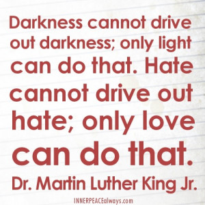 Hate cannot drive out hate; only love can do that. Martin Luther King ...