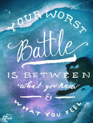 Your worst battle is between what you know & what you feel.