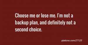 Image for Quote #27125: Choose me or lose me. I'm not a backup plan ...