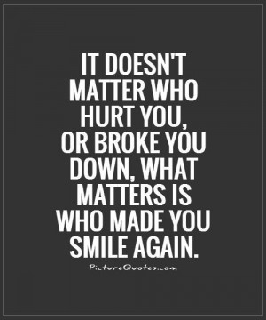 It doesn't matter who hurt you, or broke you down, what matters is who ...