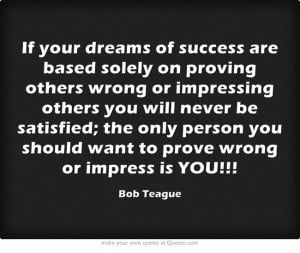 success are based solely on proving others wrong or impressing others ...