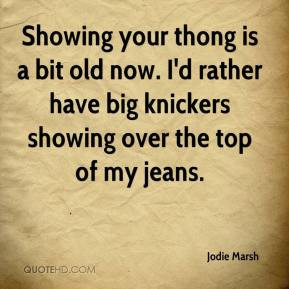 ... now. I'd rather have big knickers showing over the top of my jeans