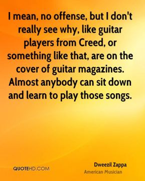 Dweezil Zappa - I mean, no offense, but I don't really see why, like ...