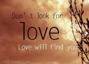 Dont look for love, love will find you